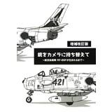 銃をカメラに持ち替えて 〜航空自衛隊 RF-86Fが生まれるまで〜 増補改訂版